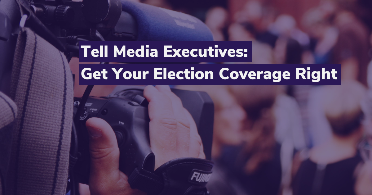 Tell Media Executives: Get Your Election Coverage Right