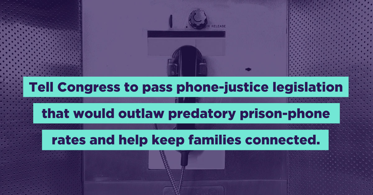 Tell Congress to pass phone-justice legislation that would outlaw predatory prison-phone rates and help keep families connected.